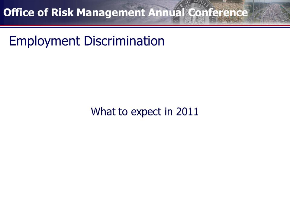 Office of Risk Management Annual Conference Employment Discrimination What to expect in 2011