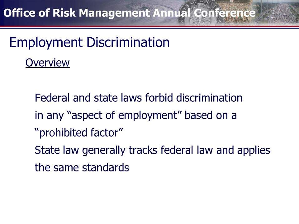 Office of Risk Management Annual Conference Employment Discrimination Overview Federal and state laws forbid discrimination in any aspect of employment based on a prohibited factor State law generally tracks federal law and applies the same standards