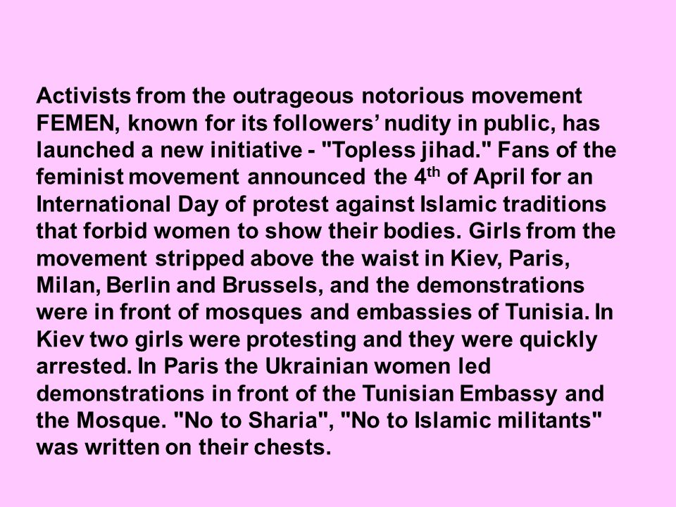 Activists from the outrageous notorious movement FEMEN, known for its followers' nudity in public, has launched a new initiative - Topless jihad. Fans of the feminist movement announced the 4 th of April for an International Day of protest against Islamic traditions that forbid women to show their bodies.