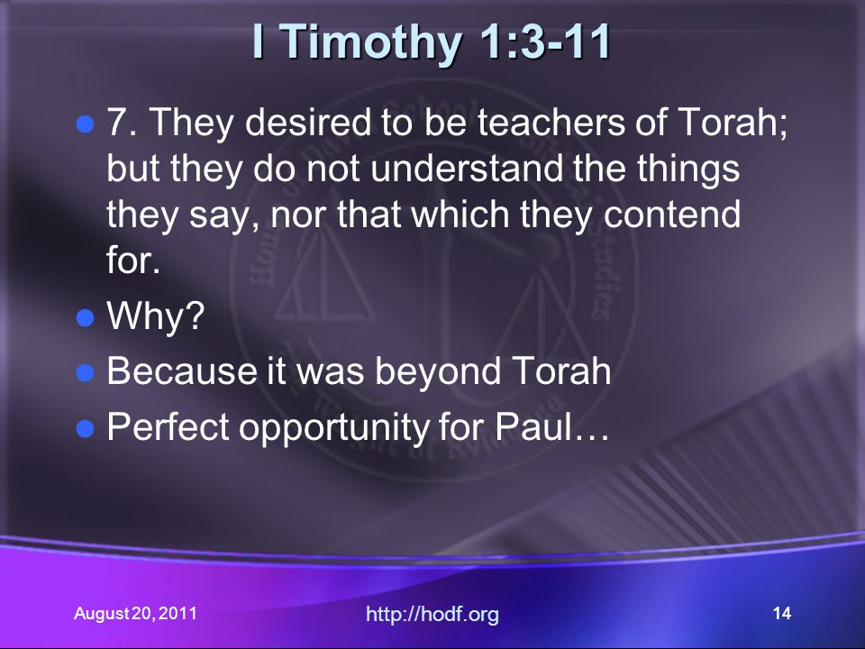 August 20, 2011 http://hodf.org 14 I Timothy 1:3-11 7. They desired to be teachers of Torah; but they do not understand the things they say, nor that