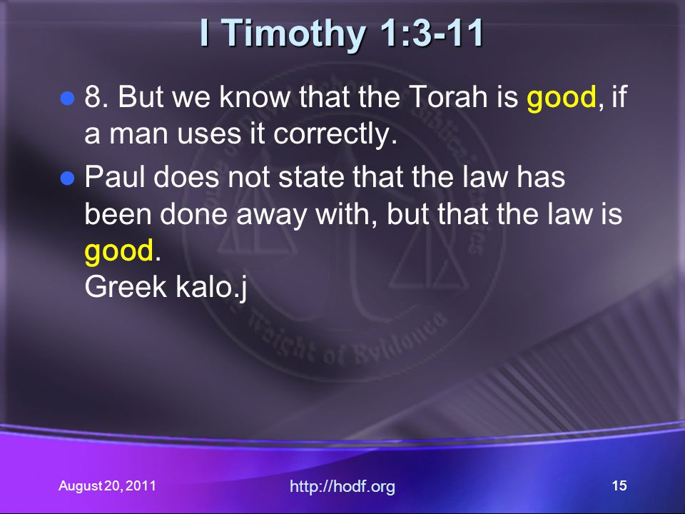 August 20, 2011 http://hodf.org 15 I Timothy 1:3-11 8. But we know that the Torah is good, if a man uses it correctly. Paul does not state that the la
