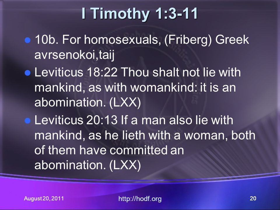 August 20, 2011 http://hodf.org 20 I Timothy 1:3-11 10b. For homosexuals, (Friberg) Greek avrsenokoi,taij Leviticus 18:22 Thou shalt not lie with mank