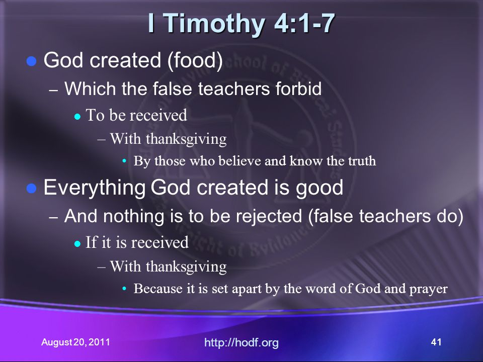 August 20, 2011 http://hodf.org 41 I Timothy 4:1-7 God created (food) – Which the false teachers forbid To be received –With thanksgiving By those who
