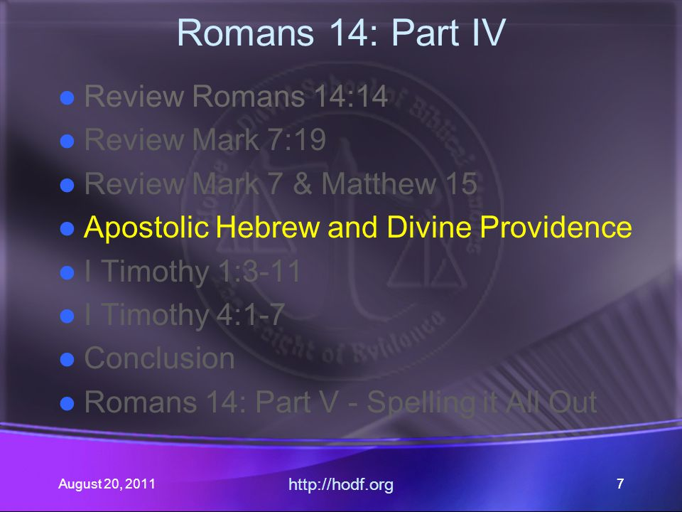 August 20, 2011 http://hodf.org 77 Romans 14: Part IV Review Romans 14:14 Review Mark 7:19 Review Mark 7 & Matthew 15 Apostolic Hebrew and Divine Prov