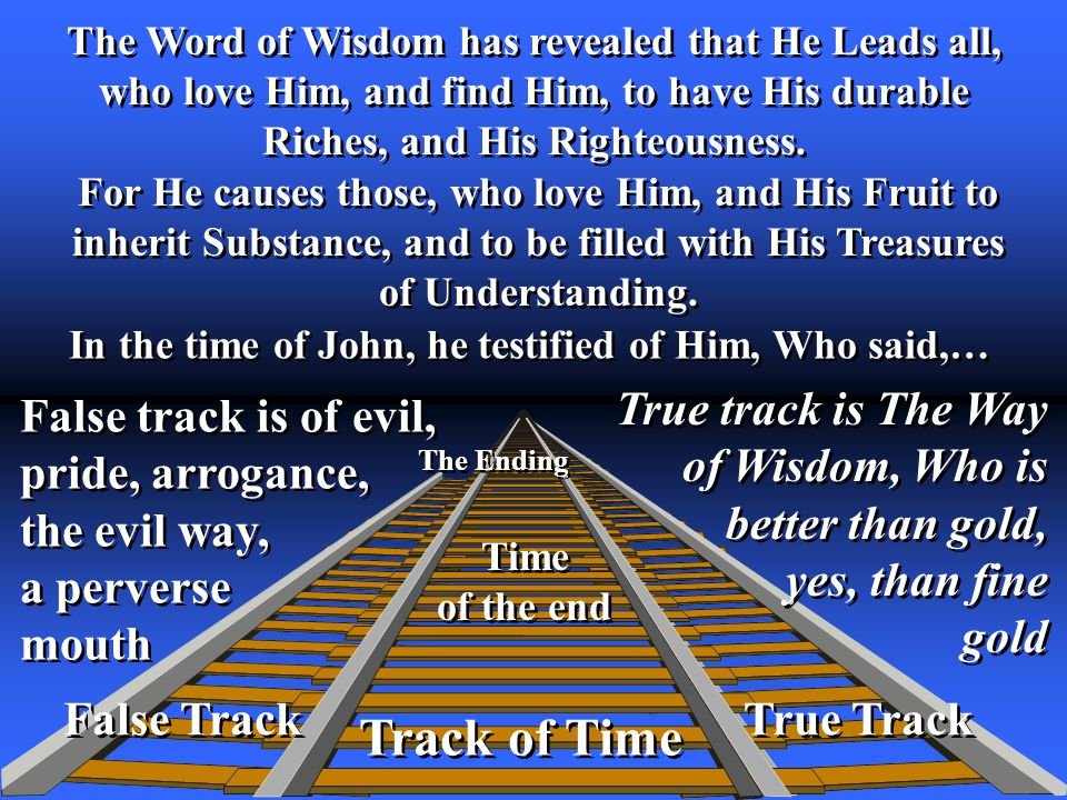 True Track The Word of Wisdom has revealed that He Leads all, who love Him, and find Him, to have His durable Riches, and His Righteousness.