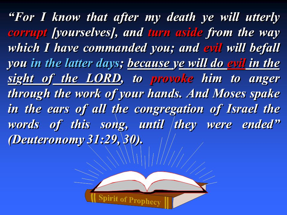 For I know that after my death ye will utterly corrupt [yourselves], and turn aside from the way which I have commanded you; and evil will befall you in the latter days; because ye will do evil in the sight of the LORD, to provoke him to anger through the work of your hands.