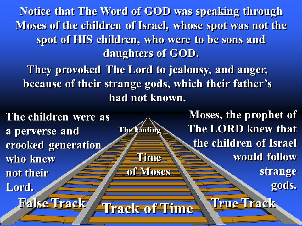 False Track True Track Track of Time The Ending False Track Notice that The Word of GOD was speaking through Moses of the children of Israel, whose spot was not the spot of HIS children, who were to be sons and daughters of GOD.