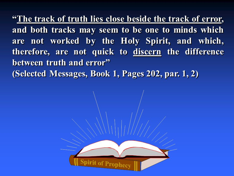 The track of truth lies close beside the track of error, and both tracks may seem to be one to minds which are not worked by the Holy Spirit, and which, therefore, are not quick to discern the difference between truth and error (Selected Messages, Book 1, Pages 202, par.