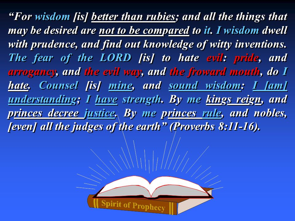 For wisdom [is] better than rubies; and all the things that may be desired are not to be compared to it.