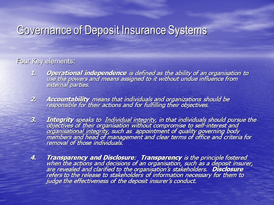 Governance of Deposit Insurance System Suggested Guidance Point #13 Governing body members, senior officers and employees of a deposit insurance system should be provided with legal protection for decisions made, omissions, and actions taken in good faith and while discharging the mandate of the deposit insurance system.