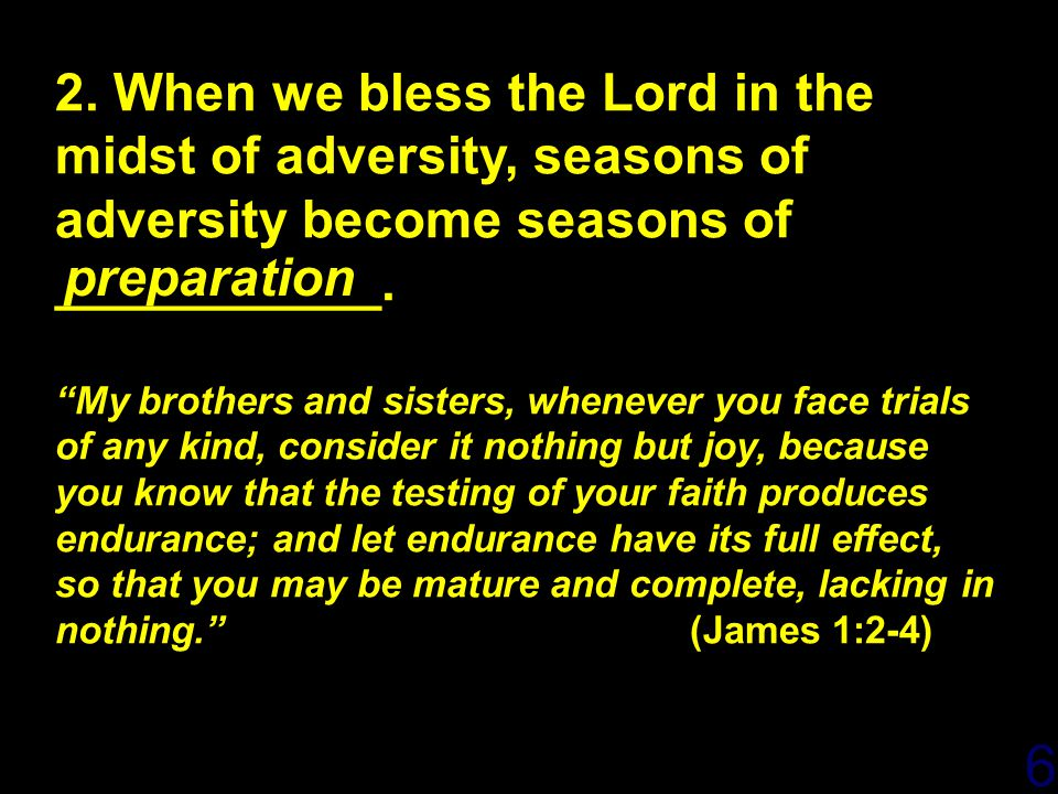 "6 2. When we bless the Lord in the midst of adversity, seasons of adversity become seasons of ___________. ""My brothers and sisters, whenever you face"