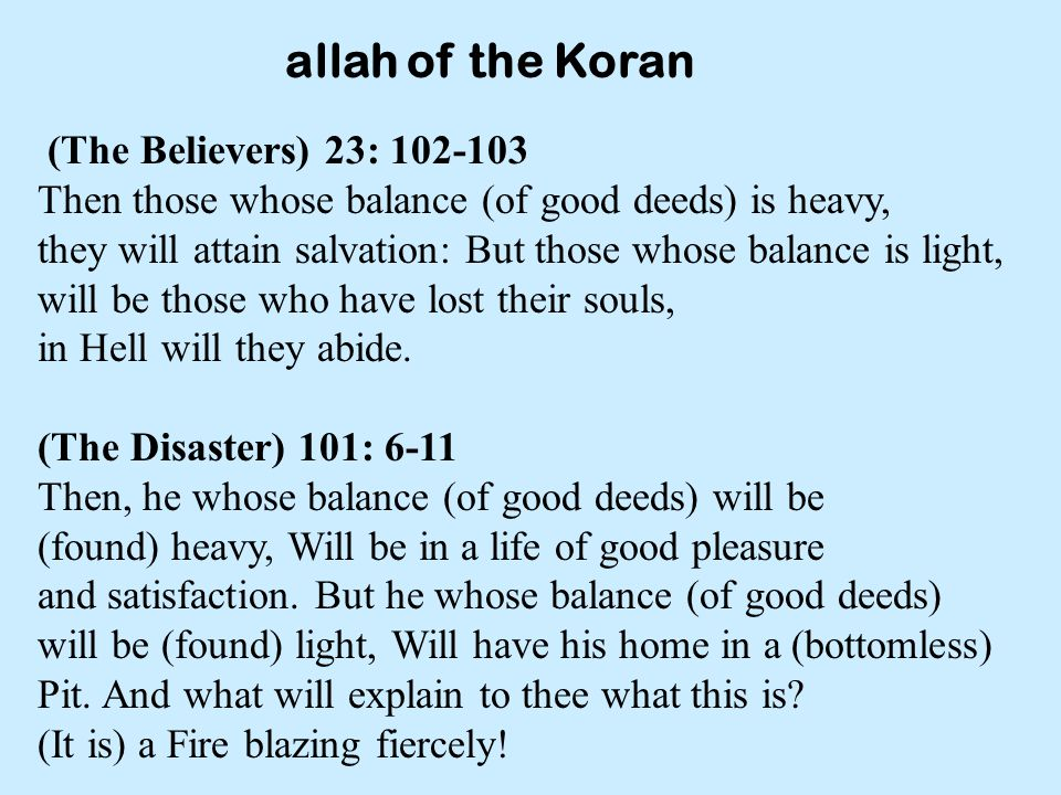 allah of the Koran (The Believers) 23: 102-103 Then those whose balance (of good deeds) is heavy, they will attain salvation: But those whose balance