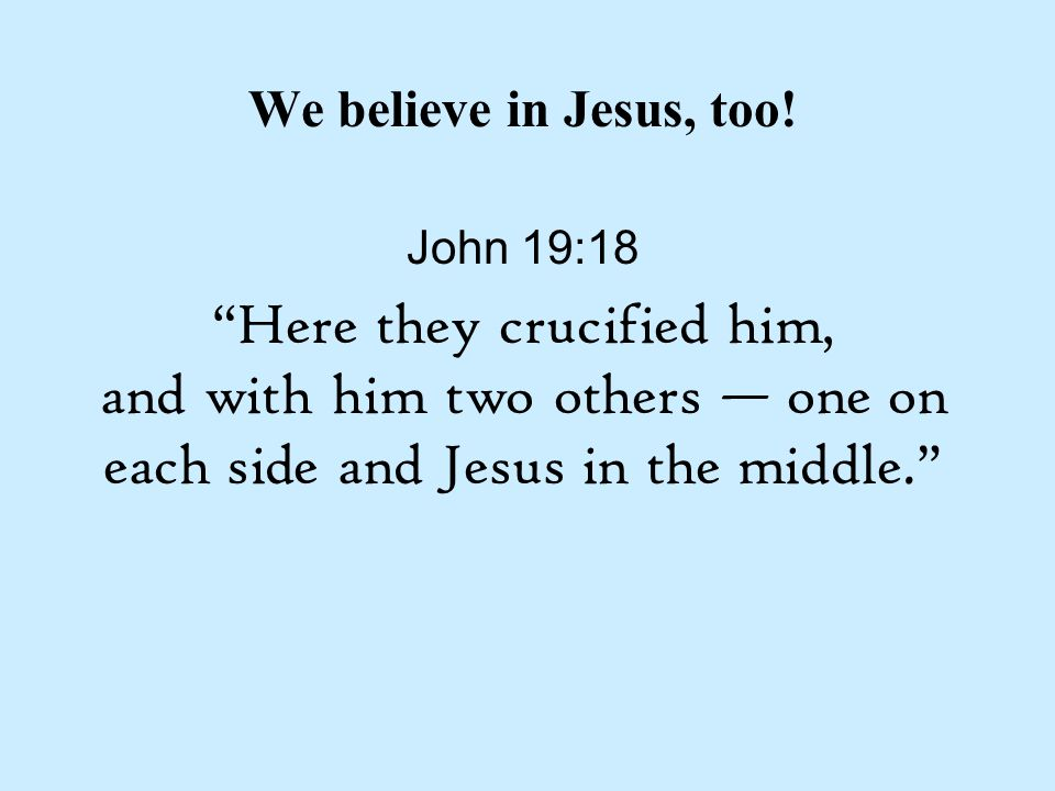 "We believe in Jesus, too! John 19:18 ""Here they crucified him, and with him two others — one on each side and Jesus in the middle."""