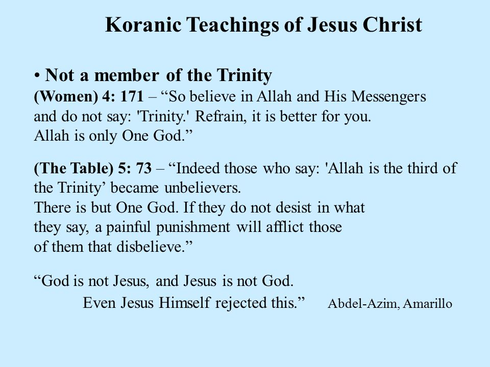 "Koranic Teachings of Jesus Christ Not a member of the Trinity (Women) 4: 171 – ""So believe in Allah and His Messengers and do not say: 'Trinity.' Refr"