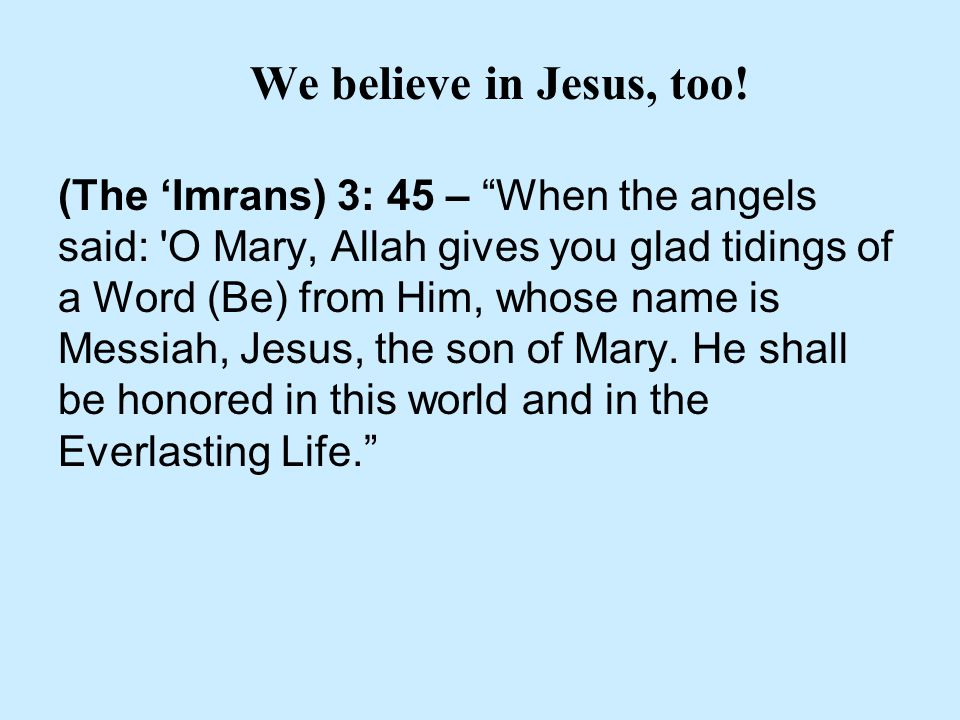 "We believe in Jesus, too! (The 'Imrans) 3: 45 – ""When the angels said: 'O Mary, Allah gives you glad tidings of a Word (Be) from Him, whose name is Me"