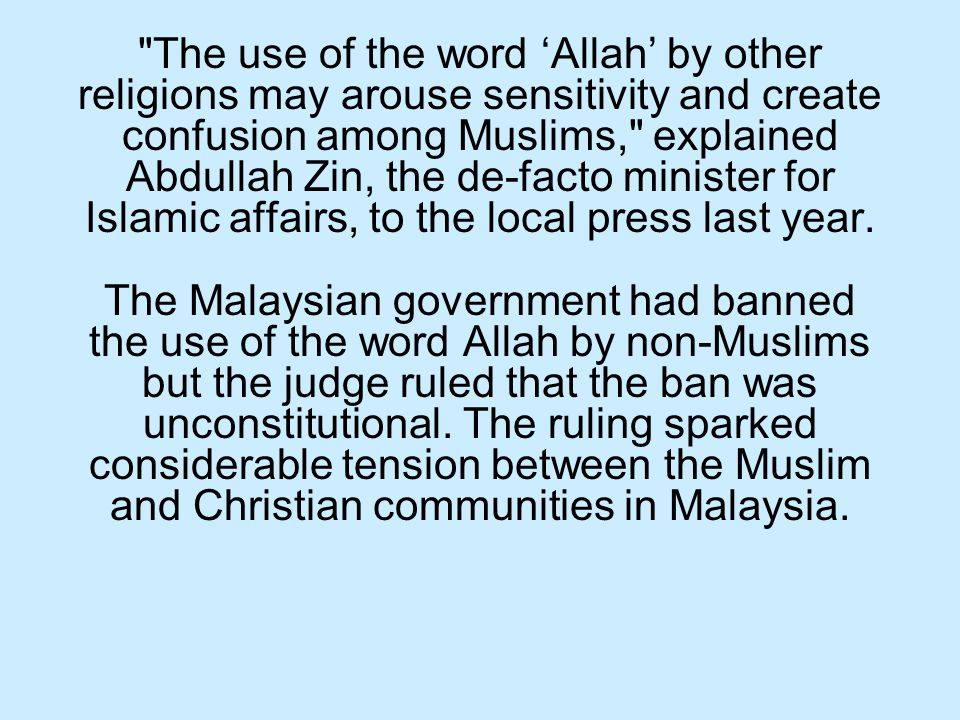 The use of the word 'Allah' by other religions may arouse sensitivity and create confusion among Muslims, explained Abdullah Zin, the de-facto minister for Islamic affairs, to the local press last year.