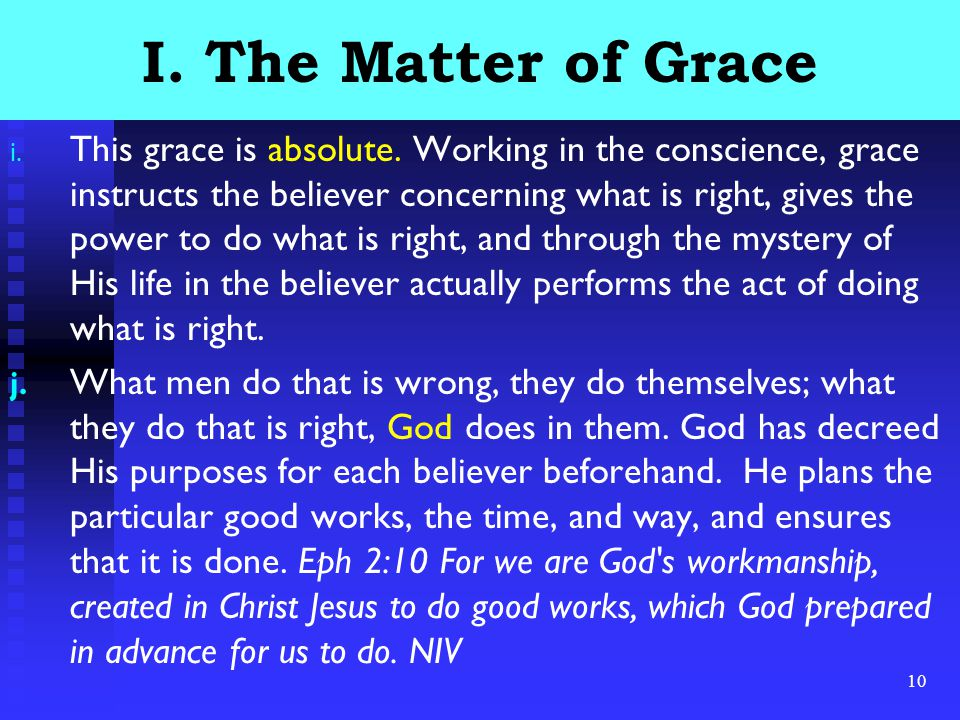 10 I. The Matter of Grace i. This grace is absolute. Working in the conscience, grace instructs the believer concerning what is right, gives the power