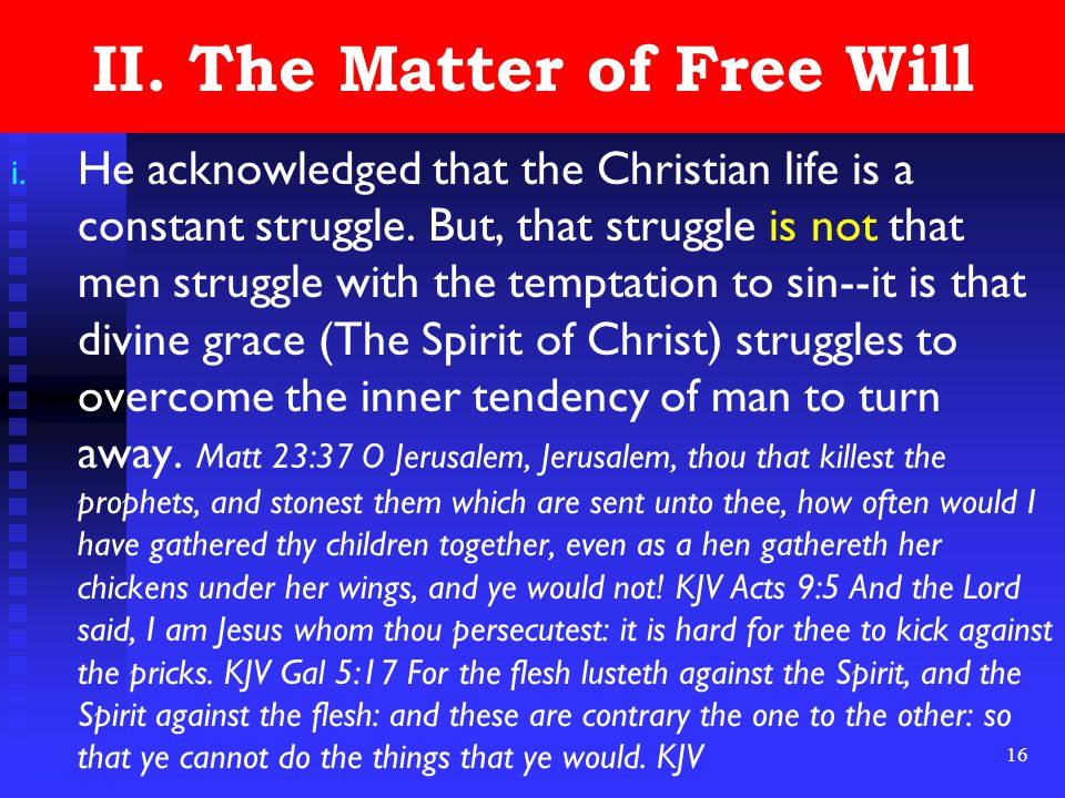 16 II. The Matter of Free Will i. He acknowledged that the Christian life is a constant struggle. But, that struggle is not that men struggle with the