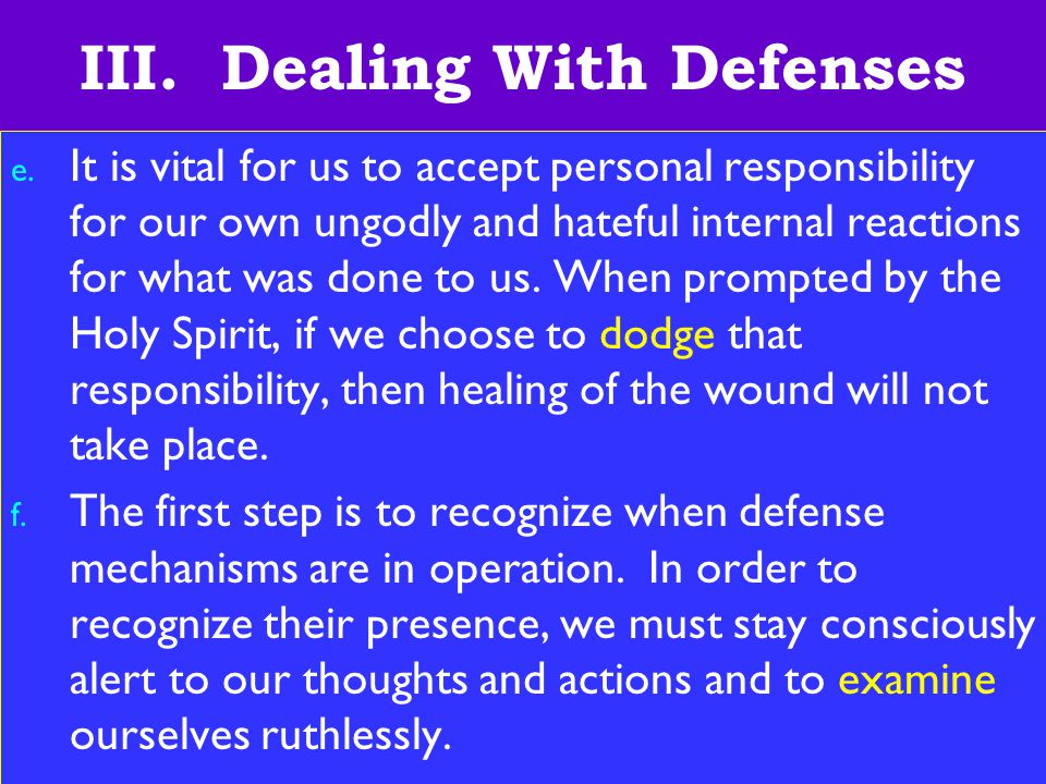 22 III. Dealing With Defenses e. It is vital for us to accept personal responsibility for our own ungodly and hateful internal reactions for what was