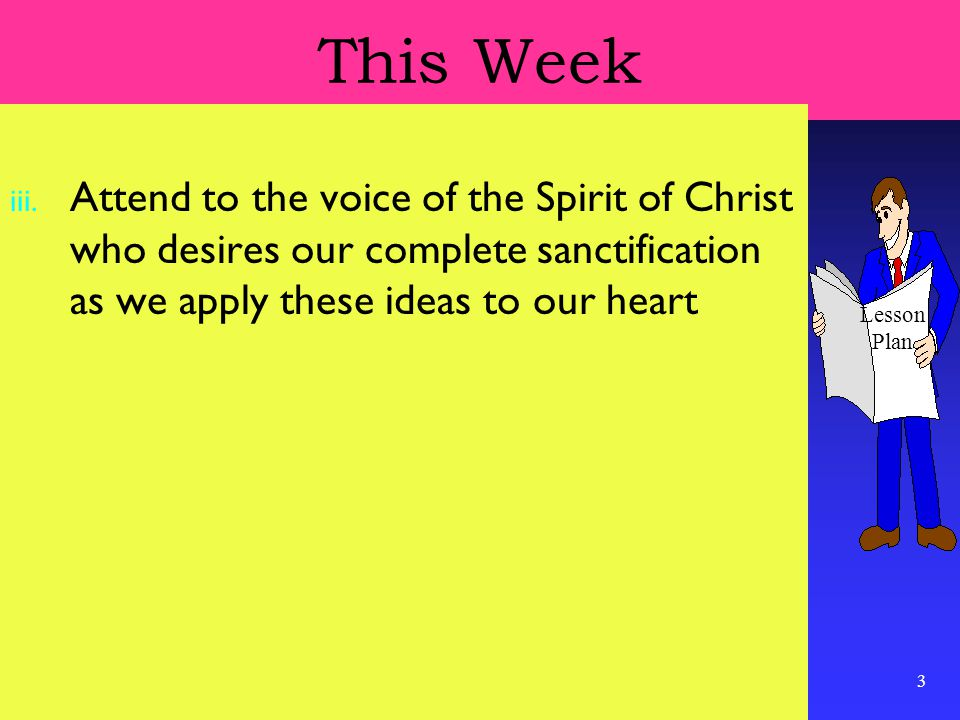 3 This Week iii. Attend to the voice of the Spirit of Christ who desires our complete sanctification as we apply these ideas to our heart Lesson Plan