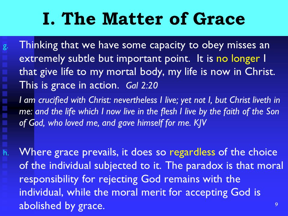 9 I. The Matter of Grace g. Thinking that we have some capacity to obey misses an extremely subtle but important point. It is no longer I that give li