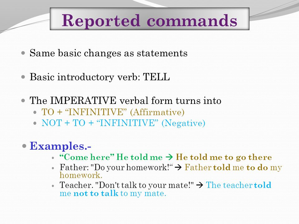 "Reported commands Same basic changes as statements Basic introductory verb: TELL The IMPERATIVE verbal form turns into TO + ""INFINITIVE"" (Affirmative)"