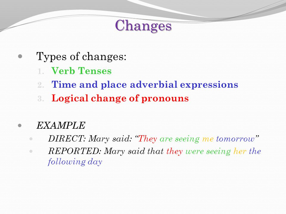 "Changes Types of changes: 1. Verb Tenses 2. Time and place adverbial expressions 3. Logical change of pronouns EXAMPLE DIRECT: Mary said: ""They are se"