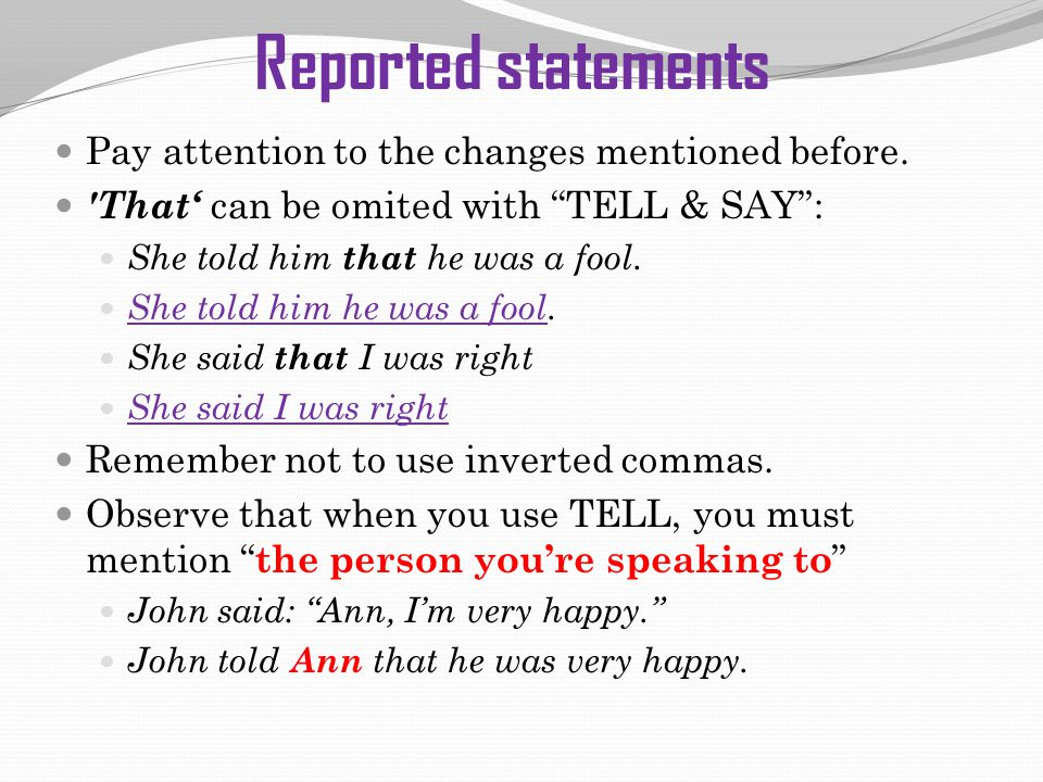 "Reported statements Pay attention to the changes mentioned before. 'That' can be omited with ""TELL & SAY"": She told him that he was a fool. She told h"