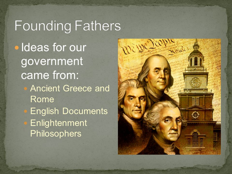Ideas for our government came from: Ancient Greece and Rome English Documents Enlightenment Philosophers