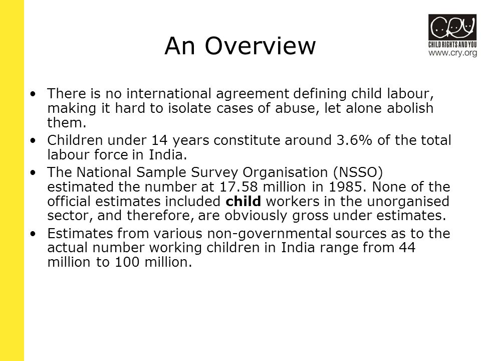 The Convention on the Rights of the Child Adopted by the UN general assembly in 1959 by 150 states Article 32: on the one hand states the recognition of the right of the child to be protected from economic exploitation and from performing any work that is likely to be hazardous to interfere with the child s education, or to be harmful to the child s health or physical, mental, spiritual, moral or social development ; on the other hand, the adoption of legislative, administrative, social and educational measures to ensure the implementation of the present article .