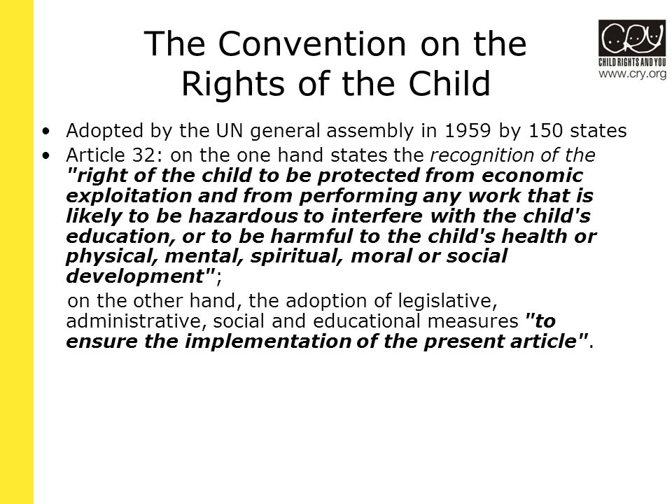 International Laws on Child Labour There have been five areas in which international labour standard setting has developed in terms of children and young persons: the setting of a minimum age for admission to employment or work the immediate suppression of the worst forms of child labour as the priority of national and international action the prohibition of young persons from working at night the requirement that young persons under the age of 18 be fit to work – to undergo medical examinations before being employed recommendations for the conditions of employment of persons under the age of 18 underground (e.g.