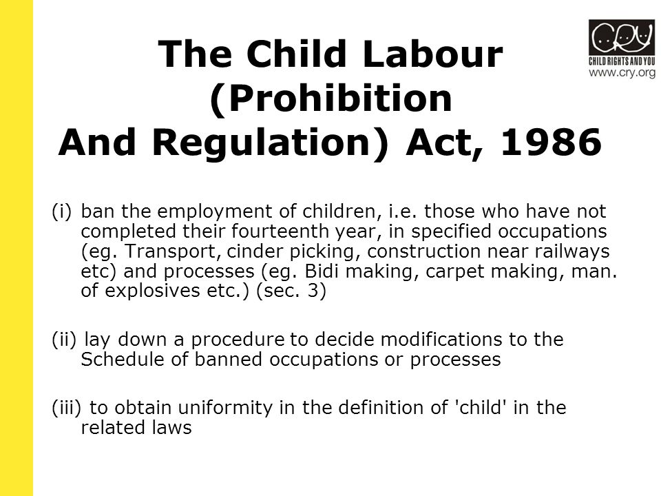 The Child Labour (Prohibition And Regulation) Act, 1986 (i)ban the employment of children, i.e.