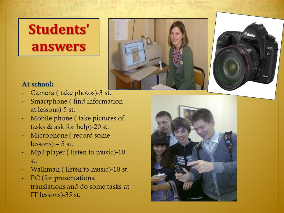 At school: -Camera ( take photos)-3 st. -Smartphone ( find information at lessons)-5 st.