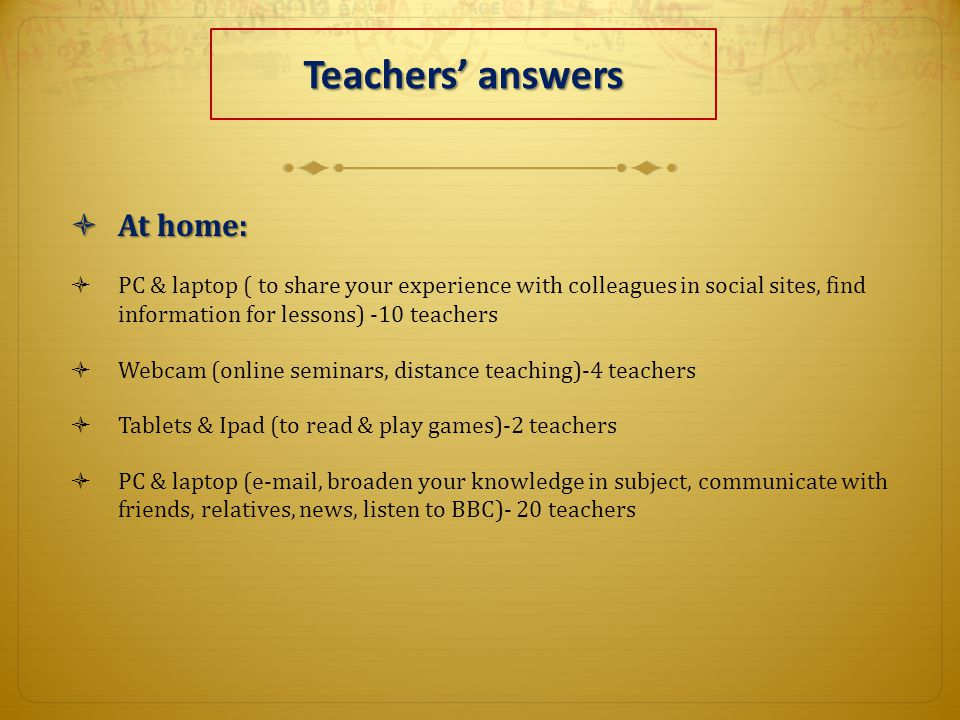 Teachers' answers  At home:  PC & laptop ( to share your experience with colleagues in social sites, find information for lessons) -10 teachers  Webcam (online seminars, distance teaching)-4 teachers  Tablets & Ipad (to read & play games)-2 teachers  PC & laptop (e-mail, broaden your knowledge in subject, communicate with friends, relatives, news, listen to BBC)- 20 teachers