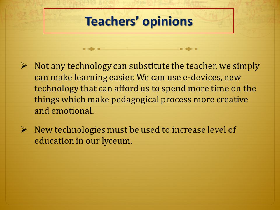 Teachers' opinions  Not any technology can substitute the teacher, we simply can make learning easier.