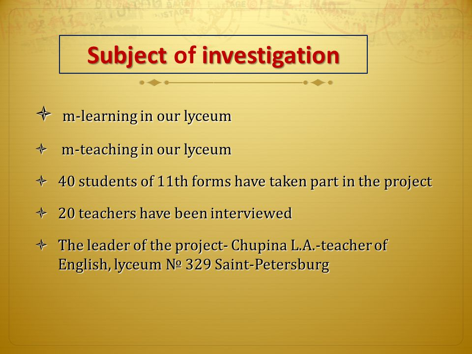 Subject investigation Subject of investigation  m-learning in our lyceum  m-teaching in our lyceum  40 students of 11th forms have taken part in the project  20 teachers have been interviewed  The leader of the project- Chupina L.A.-teacher of English, lyceum № 329 Saint-Petersburg