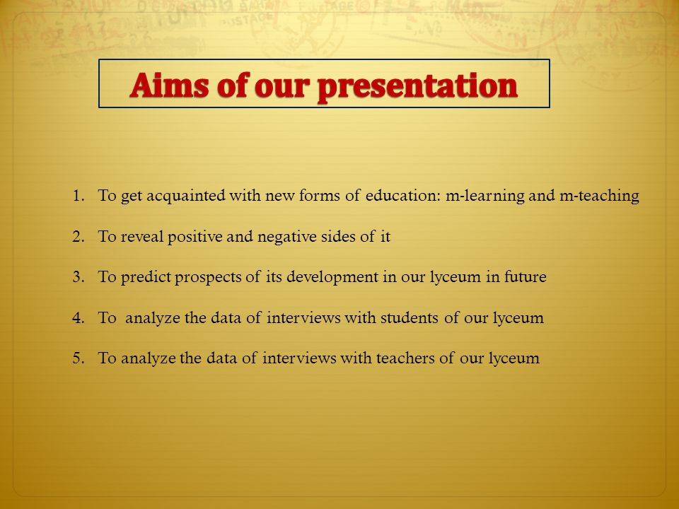 1.To get acquainted with new forms of education: m-learning and m-teaching 2.To reveal positive and negative sides of it 3.To predict prospects of its development in our lyceum in future 4.To analyze the data of interviews with students of our lyceum 5.To analyze the data of interviews with teachers of our lyceum