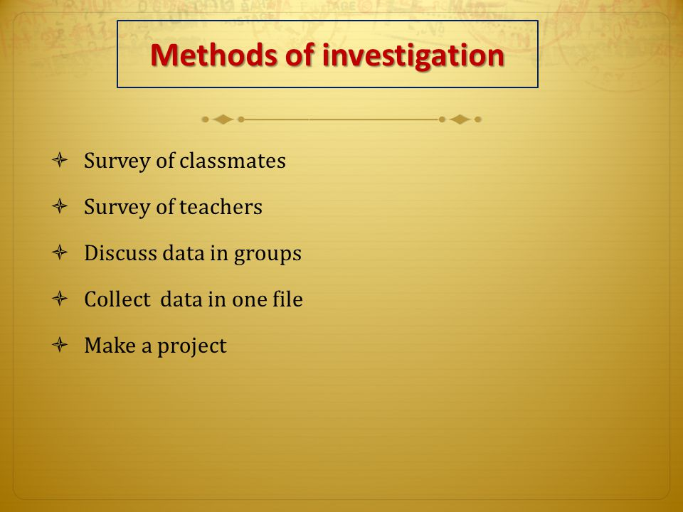 Methods of investigation  Survey of classmates  Survey of teachers  Discuss data in groups  Collect data in one file  Make a project