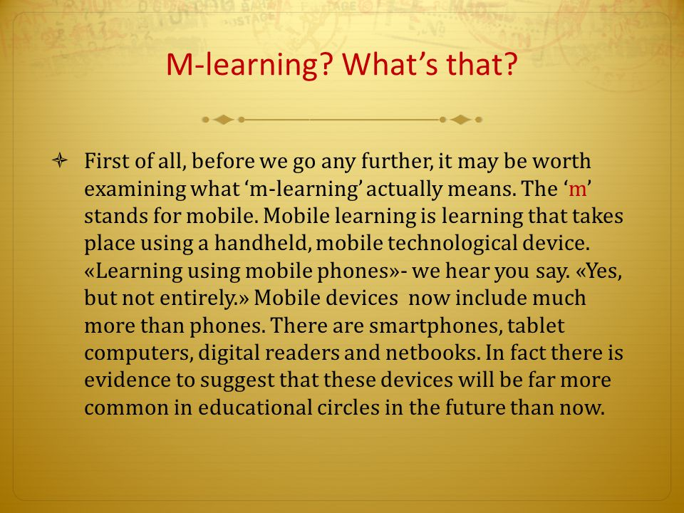 M-learning? What's that?  First of all, before we go any further, it may be worth examining what 'm-learning' actually means. The 'm' stands for mobi