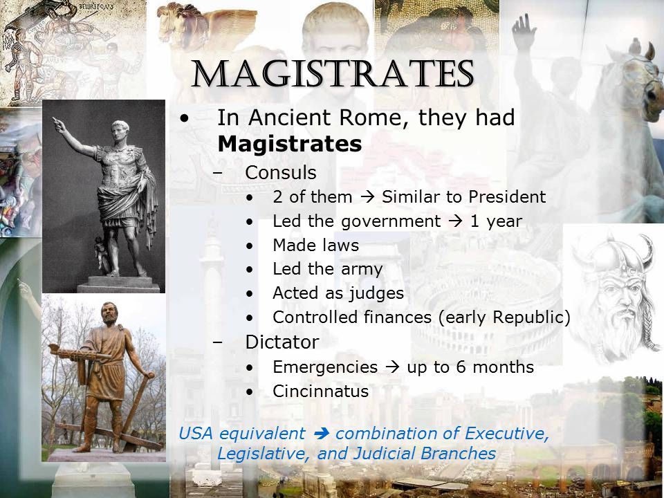 Magistrates In Ancient Rome, they had Magistrates –Consuls 2 of them  Similar to President Led the government  1 year Made laws Led the army Acted as judges Controlled finances (early Republic) –Dictator Emergencies  up to 6 months Cincinnatus USA equivalent  combination of Executive, Legislative, and Judicial Branches