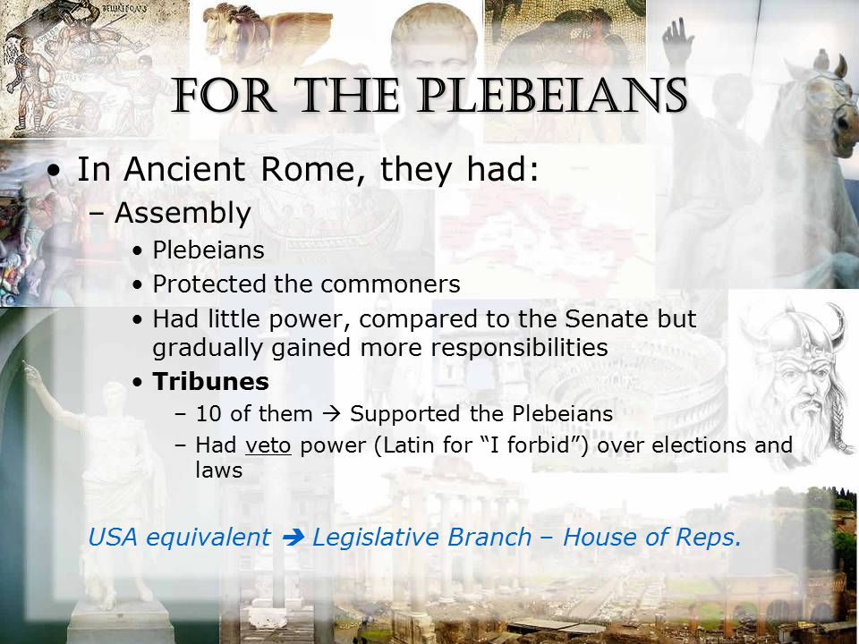For the Plebeians In Ancient Rome, they had: –Assembly Plebeians Protected the commoners Had little power, compared to the Senate but gradually gained more responsibilities Tribunes –10 of them  Supported the Plebeians –Had veto power (Latin for I forbid ) over elections and laws USA equivalent  Legislative Branch – House of Reps.