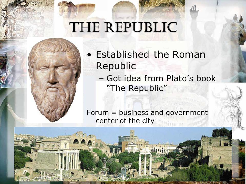 "the Republic Established the Roman Republic –Got idea from Plato's book ""The Republic"" Forum = business and government center of the city"