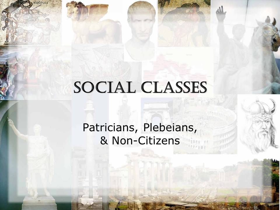 Social Classes Patricians, Plebeians, & Non-Citizens