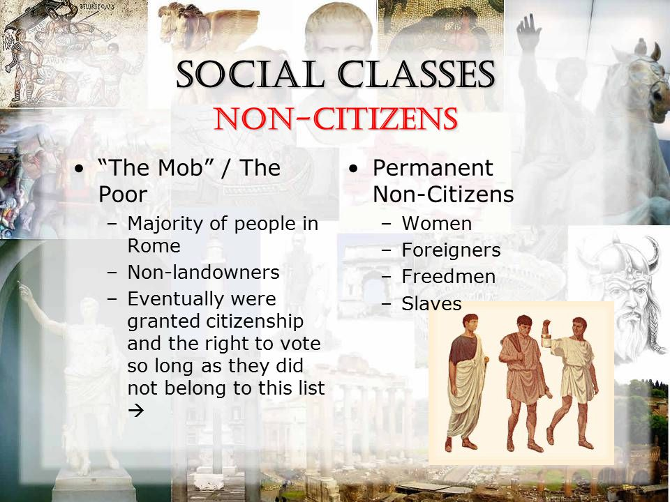 Social Classes The Mob / The Poor –Majority of people in Rome –Non-landowners –Eventually were granted citizenship and the right to vote so long as they did not belong to this list  Permanent Non-Citizens –Women –Foreigners –Freedmen –Slaves Non-Citizens