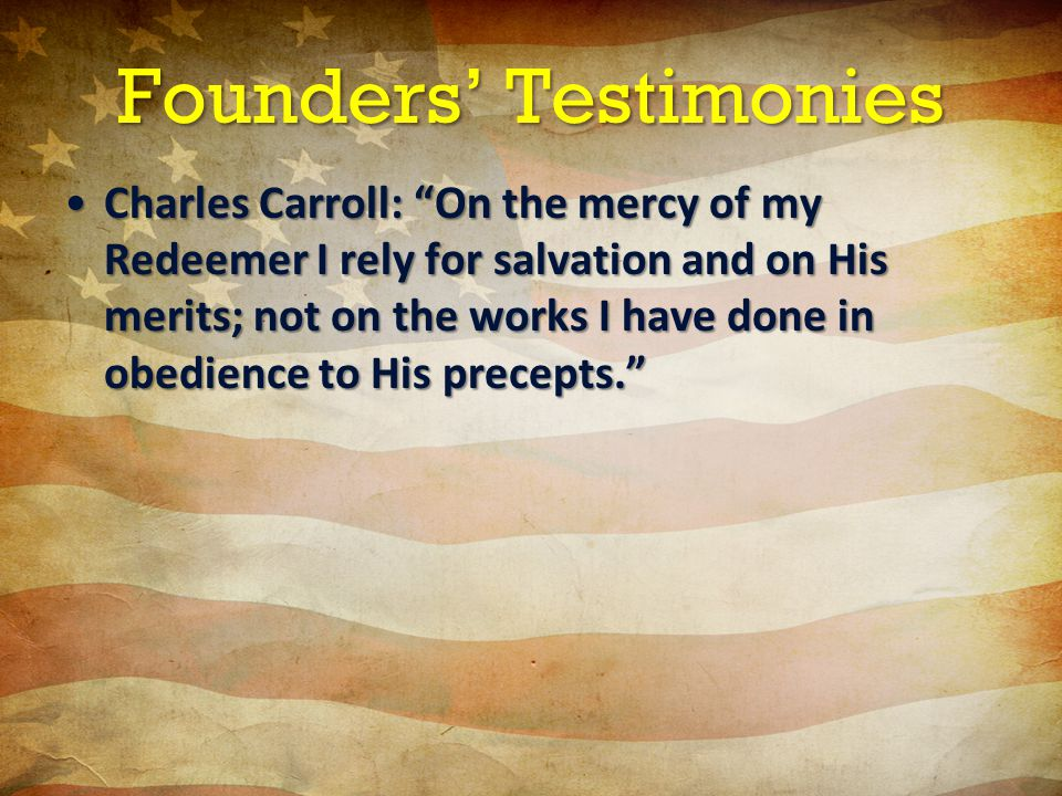 Founders' Testimonies Charles Carroll: On the mercy of my Redeemer I rely for salvation and on His merits; not on the works I have done in obedience to His precepts. Charles Carroll: On the mercy of my Redeemer I rely for salvation and on His merits; not on the works I have done in obedience to His precepts.