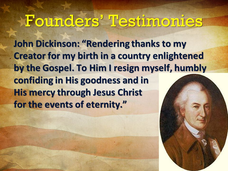 Founders' Testimonies John Dickinson: Rendering thanks to my Creator for my birth in a country enlightened by the Gospel.
