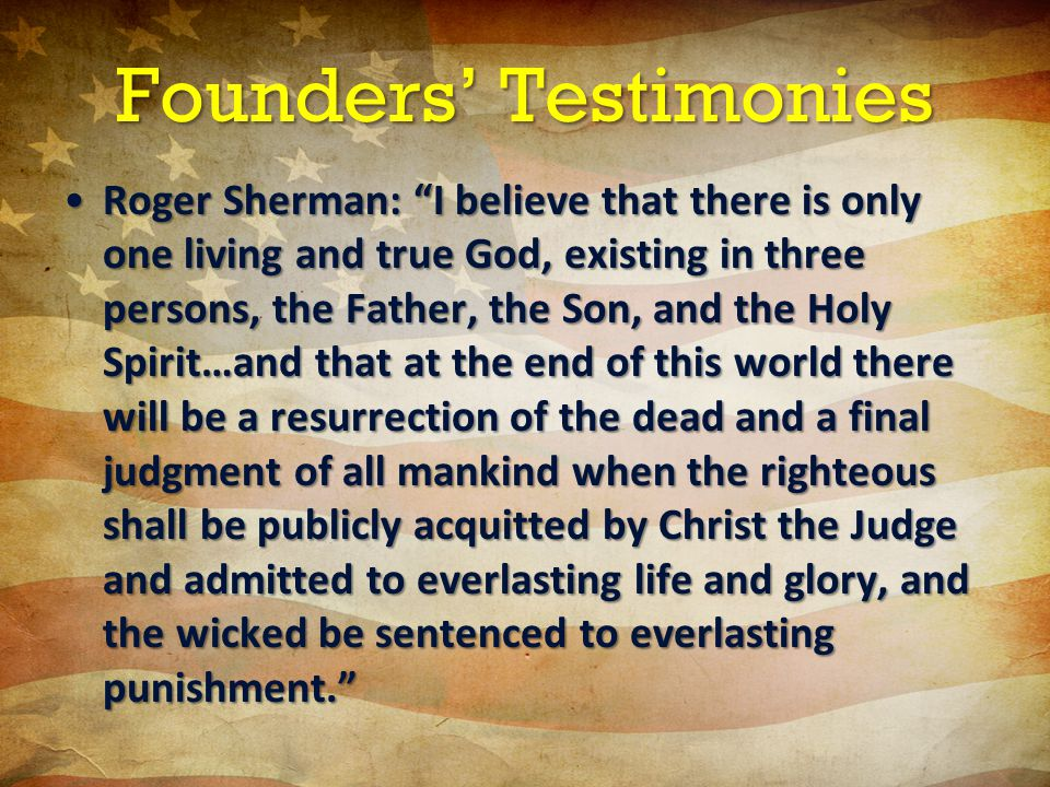 Founders' Testimonies Roger Sherman: I believe that there is only one living and true God, existing in three persons, the Father, the Son, and the Holy Spirit…and that at the end of this world there will be a resurrection of the dead and a final judgment of all mankind when the righteous shall be publicly acquitted by Christ the Judge and admitted to everlasting life and glory, and the wicked be sentenced to everlasting punishment. Roger Sherman: I believe that there is only one living and true God, existing in three persons, the Father, the Son, and the Holy Spirit…and that at the end of this world there will be a resurrection of the dead and a final judgment of all mankind when the righteous shall be publicly acquitted by Christ the Judge and admitted to everlasting life and glory, and the wicked be sentenced to everlasting punishment.