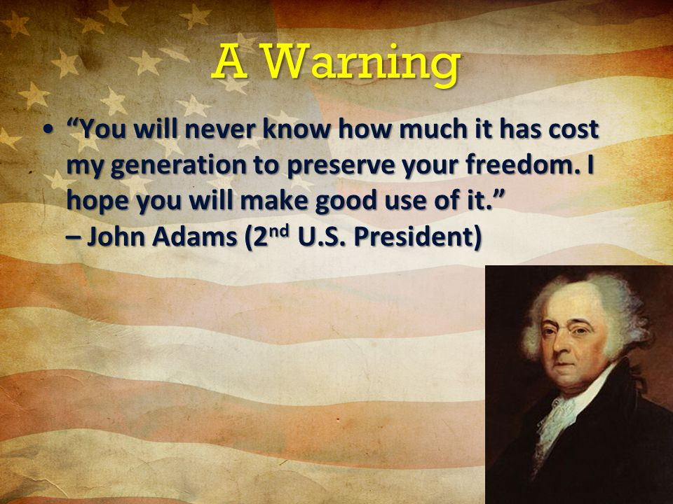 A Warning You will never know how much it has cost my generation to preserve your freedom.