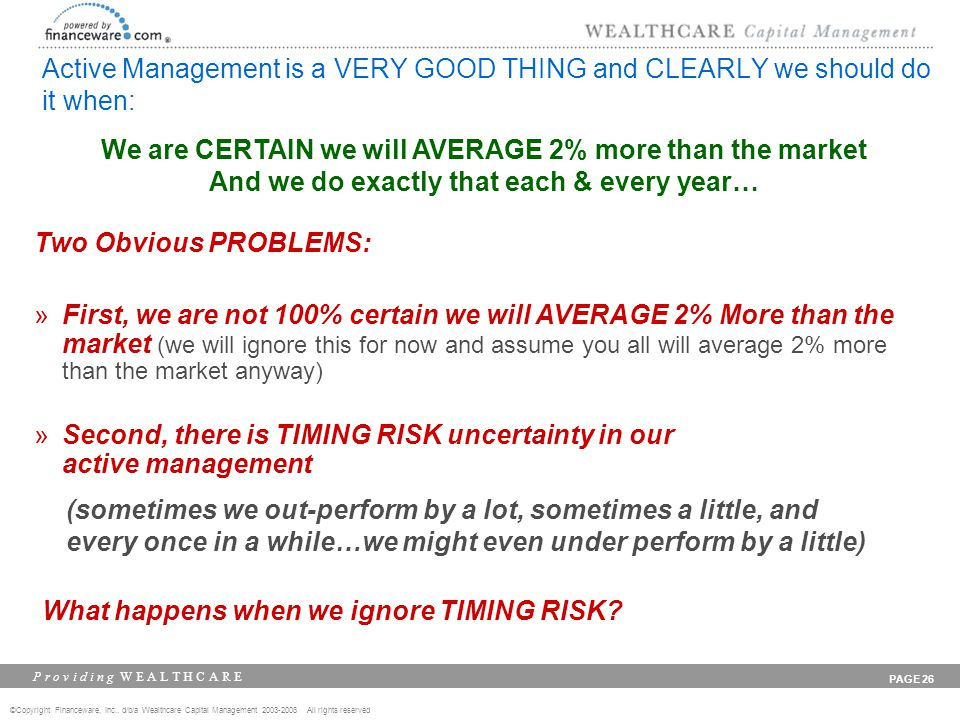 ©Copyright Financeware, Inc., d/b/a Wealthcare Capital Management 2003-2008 All rights reserved P r o v i d i n g W E A L T H C A R E PAGE 26 Active Management is a VERY GOOD THING and CLEARLY we should do it when: We are CERTAIN we will AVERAGE 2% more than the market And we do exactly that each & every year… Two Obvious PROBLEMS: »First, we are not 100% certain we will AVERAGE 2% More than the market (we will ignore this for now and assume you all will average 2% more than the market anyway) »Second, there is TIMING RISK uncertainty in our active management (sometimes we out-perform by a lot, sometimes a little, and every once in a while…we might even under perform by a little) What happens when we ignore TIMING RISK
