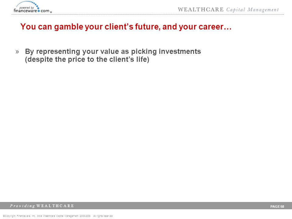 ©Copyright Financeware, Inc., d/b/a Wealthcare Capital Management 2003-2008 All rights reserved P r o v i d i n g W E A L T H C A R E PAGE 58 You can gamble your client's future, and your career… »By representing your value as picking investments (despite the price to the client's life)
